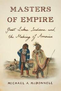 Masters of Empire: Great Lakes Indians and the Making of America - Michael McDonnell - cover