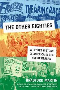 The Other Eighties: A Secret History of America in the Age of Reagan - Bradford D. Martin - cover