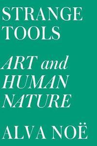 Strange Tools: Art and Human Nature - Alva Noe - cover
