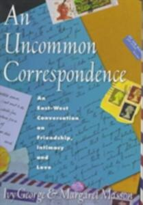 Uncommon Correspondence: An East-west Conversation on Friendship, Intimacy and Love - Ivy George,Margaret Masson - cover