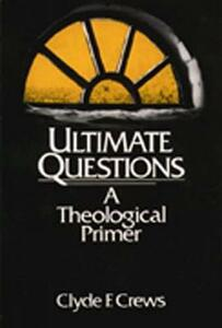 Ultimate Questions: A Theological Primer - Clyde F. Crews - cover