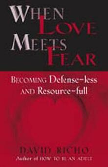 When Love Meets Fear: Becoming Defense-less and Resource-full - David Richo - cover