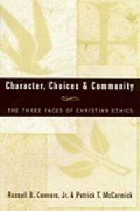 Character, Choices and Community: Three Faces of Christian Ethics - R.B. Connors,P.T. McCormick - cover