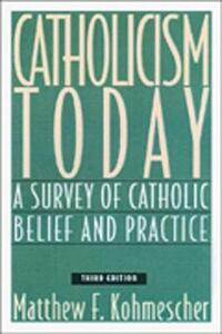 Catholicism Today: A Survey of Catholic Belief and Practice - Matthew F. Kohmescher - cover