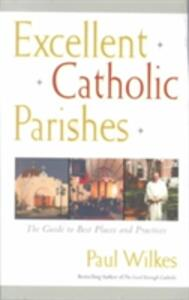 Excellent Catholic Parishes: The Guide to Best Places and Practices - Paul Wilkes - cover