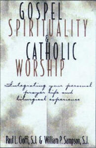 Gospel Spirituality and Catholic Worship: Integrating Your Personal Prayer Life and Liturgical Experience - Paul L. Cioffi,William P. Sampson - cover