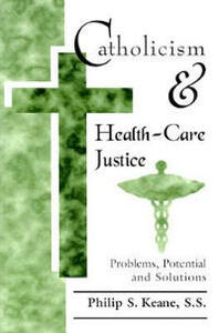 Catholicism and Health-Care Justice: Problems, Potential, and Solutions - Philip S. Keane - cover