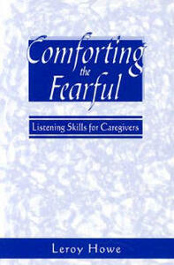 Comforting the Fearful: Listening Skills for Caregivers - Leroy T. Howe - cover