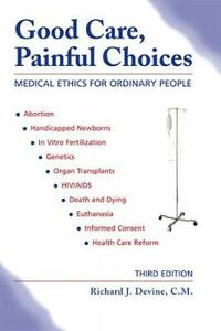 Good Care, Painful Choices: Medical Ethics for Ordinary People - Richard J. Devine - cover