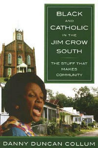 Black and Catholic in the Jim Crow South: The Stuff That Makes Community - Danny Collum Duncan - cover