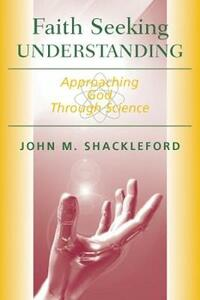 Faith Seeking Understanding: Approaching God Through Science - John M. Shackleford - cover