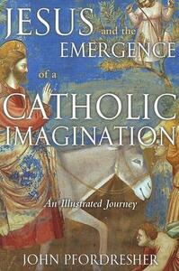 Jesus and the Emergence of a Catholic Imagination: An Illustrated Journey - John Pfordresher - cover