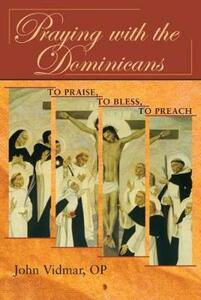 Praying with the Dominicans: To Praise, to Bless, to Preach - John Vidmar - cover