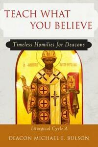 Teach What You Believe: Timeless Homilies for Deacons - Michael E. Bulson - cover