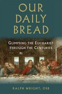 Our Daily Bread: Glimpsing the Eucharist Through the Centuries - Ralph Wright - cover