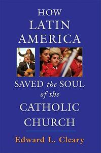 How Latin America Saved the Soul of the Catholic Church - Edward L Cleary - cover