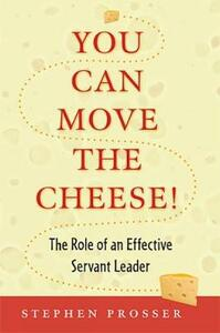 You Can Move Cheese: The Role of an Effective Servant Leader - Stephen Prosser - cover