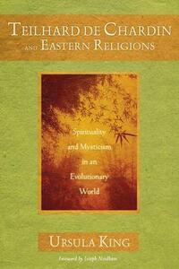 Teilhard De Chardin and Eastern Religion: Spirituality and Mysticism in an Evolutionary World - Ursula King - cover