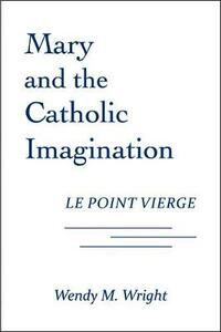 Mary and the Catholic Imagination: Le Point Vierge - Wendy M. Wright - cover