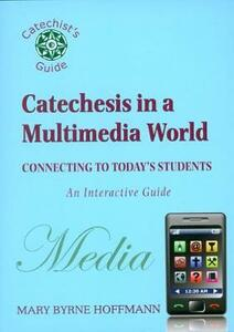 Catechesis in a Multi-Media World: Connecting to Today's Students - Mary Byrne Hoffmann - cover