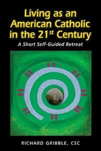 Living as an American Catholic in the 21st Century: A Short, Self-Guided Retreat - Richard Gribble - cover