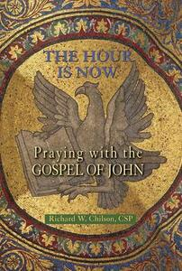The Hour is Now: Praying with the Gospel of John - Richard W. Chilson - cover