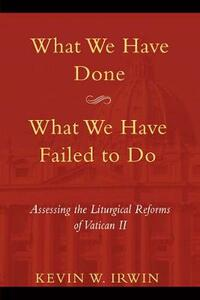 What We Have Done, What We Have Failed to Do: Assessing the Liturgical Reforms of Vatican II - Kevin W. Irwin - cover