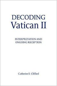 Decoding Vatican II: Interpretation and Ongoing Reception - Catherine E. Clifford - cover