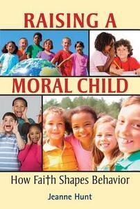 Raising a Moral Child: How Faith Shapes Behavior - Jeanne Hunt - cover