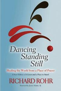 Dancing Standing Still: Healing the World from a Place of Prayer - Richard Rohr - cover