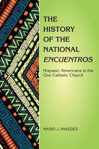 The History of the National Encuentros: Hispanic Americans in the One Catholic Church - Mario J Paredes - cover