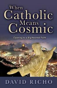When Catholic Means Cosmic: Opening to a Big-Hearted Faith - David Richo - cover