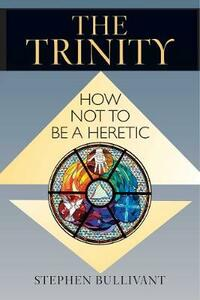 The Trinity: How Not to Be a Heretic - Stephen Bullivant - cover