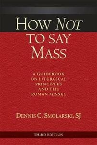 How Not to Say Mass, Third Edition: A Guidebook on Liturgical Principles and the Roman Missal - Dennis C. Smolarski - cover