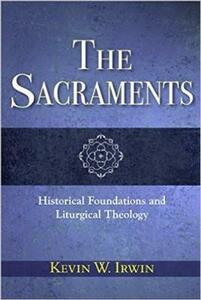 The Sacraments: Historical Foundations and Liturgical Theology - Kevin W. Irwin - cover
