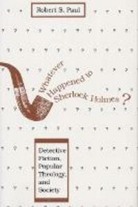 Whatever Happened to Sherlock Holmes?: Detective Fiction, Popular Theology, and Society - cover