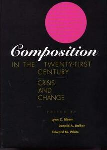 Composition in the Twenty-First Century: Crisis and Change - Lynn Z. Bloom,Donald A. Daiker,Edward M. White - cover