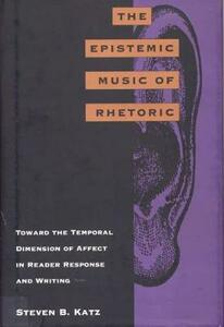 The Epistemic Music of Rhetoric: Toward the Temporal Dimension of Affect in Reader Response and Writing - cover