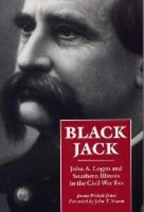 Black Jack: John A. Logan and Southern Illinois in the Civil War Era - James Pickett Jones - cover