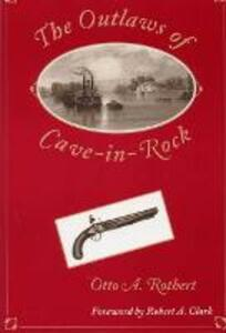 The Outlaws of Cave-in-Rock: Historical Accounts of the Famous Highwaymen and River Pirates Who Operated i the Pioneer Days upon the Ohio and Mississippi Rivers and over the Natchez Trace - Otto Arthur Rothert - cover