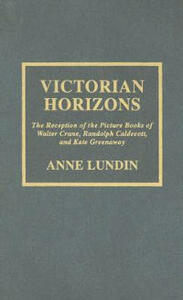 Victorian Horizons: The Reception of the Picture Books of Walter Crane, Randolph Caldecott, and Kate Greenaway - Anne Lundin - cover