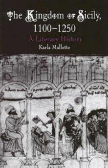 The Kingdom of Sicily, 1100-1250: A Literary History - Karla Mallette - cover