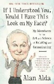 If I Understood You, Would I Have This Look on My Face?: My Adventures in the Art and Science of Relating and Communicating - Alan Alda - cover