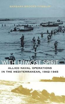 With Utmost Spirit: Allied Naval Operations in the Mediterranean, 1942-1945 - Barbara Brooks Tomblin - cover