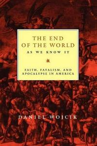 The End of the World As We Know It: Faith, Fatalism, and Apocalypse in America - Daniel Wojcik - cover