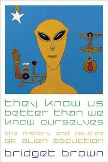 They Know Us Better Than We Know Ourselves: The History and Politics of Alien Abduction - Bridget Brown - cover
