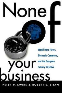None of Your Business: World Data Flows, Electronic Commerce, and the European Privacy Directive - Peter P. Swire,Robert E. Litan - cover