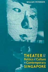 Theatre and the Politics of Culture in Contemporary Singapore - William Peterson - cover
