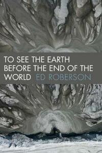 To See the Earth Before the End of the World - Ed Roberson - cover