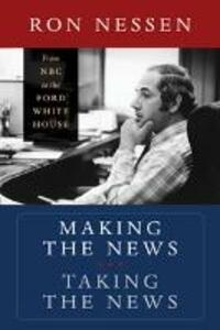 Making the News, Taking the News: From NBC to the Ford White House - Ron Nessen - cover